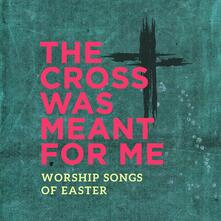 The Cross Was Meant for Me. Worship Songs - CD Audio