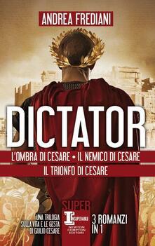 Dictator. L'ombra di Cesare - Il nemico di Cesare - Il trionfo di Cesare - Andrea Frediani - copertina