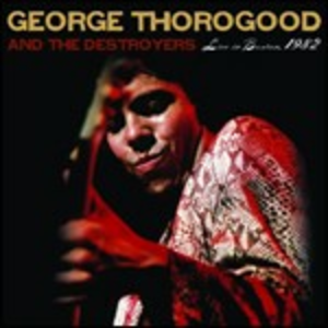 CD Live in Boston 1982 George Thorogood , Destroyers