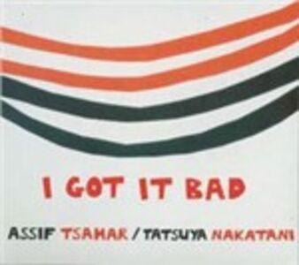 CD I Got It Bad Assif Tsahar , Tatsuya Nakatani