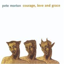 Courage, Love And Grace - CD Audio di Pete Morton