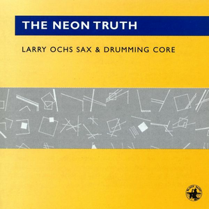 CD The Neon Truth di Larry Ochs (Sax & Drumming Core)
