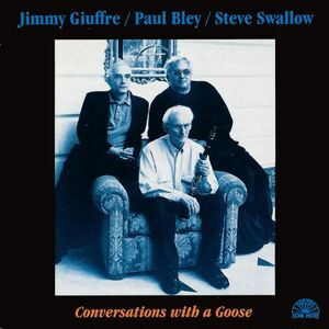 CD Conversations with Goose Jimmy Giuffre , Paul Bley , Steve Swallow