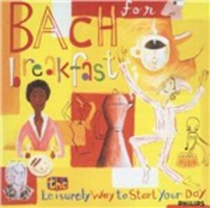Bach for Breakfast. The Leisurely Way to Start Your Day - CD Audio di Johann Sebastian Bach