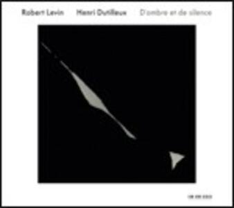 D'ombre et de silence - CD Audio di Henri Dutilleux,Robert Levin