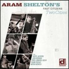 Two Cities - CD Audio di Aram Shelton's Fast Citizens
