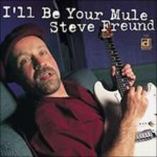 I'll Be Your Mule - CD Audio di Steve Freund