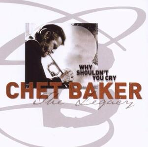 Why Shouldn't You Cry. The Legacy vol.3 - CD Audio di Chet Baker