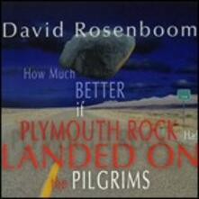 How Much Better if Plymouth Rock Had Landed on the Pilgrims - CD Audio di David Rosenboom