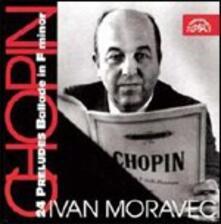 24 Preludi - Ballate - CD Audio di Fryderyk Franciszek Chopin,Ivan Moravec