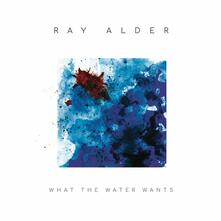 What the Water Wants - CD Audio di Ray Alder