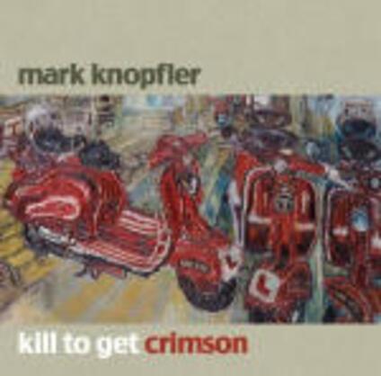 Kill to Get Crimson - CD Audio di Mark Knopfler