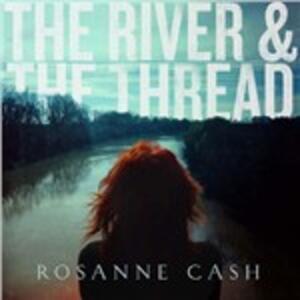 The River & the Thread - CD Audio di Rosanne Cash