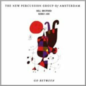 Go Between - CD Audio di Bill Bruford,New Percussion Group of Amsterdam,Keiko Abe