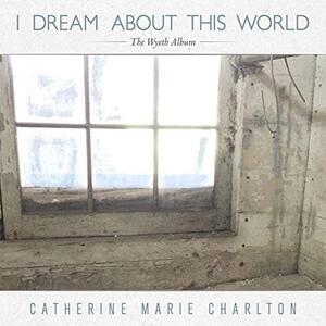 I Dream About This World. The Wyeth Album - CD Audio di Catherine Charlton