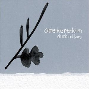 Church Bell Blues - CD Audio di Catherine MacLellan