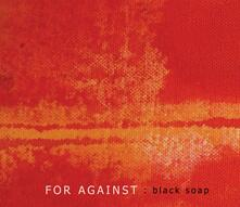 Black Soap - CD Audio di For Against