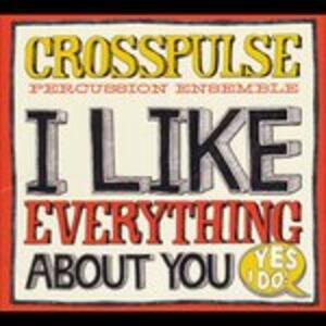 I Like Everything About You. Yes I Do! - CD Audio di Crosspulse Percussion Ensemble