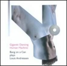 Gigantic Dancing Human Machine - CD Audio di Louis Andriessen,Bang on a Can
