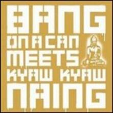 Bang on a Can Meets Kyaw Kyaw Naing - CD Audio di Bang on a Can,Kyaw Kyaw Naing