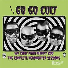 We Come from Planet Goo. The Complete Headhunter Sessions - CD Audio di Go Go Cult