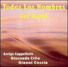 Todos los nombres del agua - CD Audio di Gianni Coscia,Arrigo Cappelletti,Gioconda Cilio