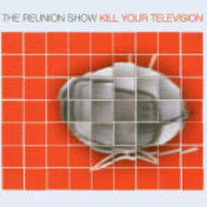 Kill Your Television - CD Audio di Reunion Show