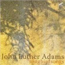 Songbirdsongs - CD Audio di John Luther Adams,Callithumpian Consort