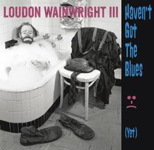Haven't Got The Blues (Yet) - CD Audio di Loudon Wainwright III