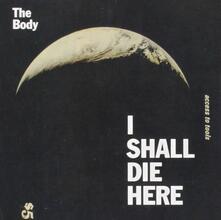I Shall Die Here - CD Audio di Body