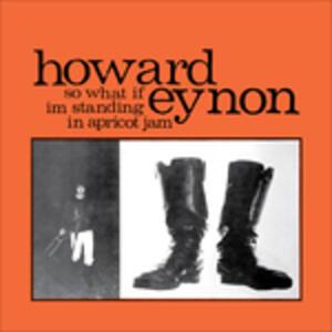 So What if I'm Standing in Apricot Jam - Vinile LP di Howard Eynon