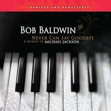 Never Can Say Goodbye - CD Audio di Bob Baldwin