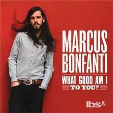 What Good Am I to You? - CD Audio di Marcus Bonfanti