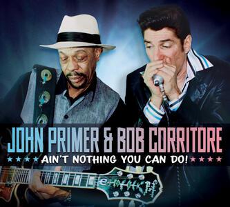 Ain't Nothing You Can Do! - CD Audio di John Primer,Bob Corritore