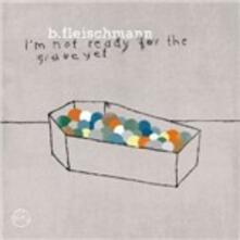 I'm Not Ready for the Grave Yet - Vinile LP di B. Fleischmann