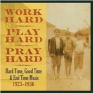 Work Hard, Play Hard, Pray Hard. Hard Time, Good Time & End Time Music 1923-1936 - Vinile LP