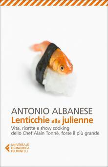 Lenticchie alla julienne. Vita, ricette e show cooking dello chef Alain Tonné, forse il più grande - Antonio Albanese - copertina