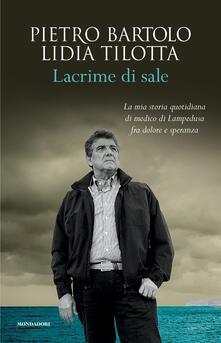 Lacrime di sale. La mia storia quotidiana di medico di Lampedusa fra dolore e speranza - Pietro Bartolo,Lidia Tilotta - copertina