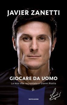 Giocare da uomo. La mia vita raccontata a Gianni Riotta - Javier Zanetti,Gianni Riotta - copertina