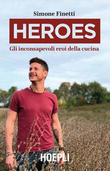 Heroes. Gli inconsapevoli eroi della cucina. Copia autografata - Simone Finetti - copertina