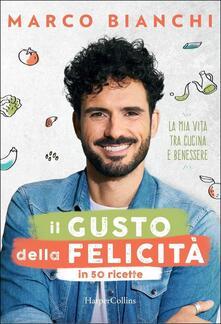 Il gusto della felicità in 50 ricette. La mia vita tra cucina e benessere. Copia autografata - Marco Bianchi - copertina