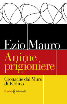 Anime prigioniere. Cronache dal muro di Berlino. Copia autografata - Ezio Mauro - copertina