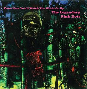 From Here You'll Watch the World Go by - Vinile LP di Legendary Pink Dots