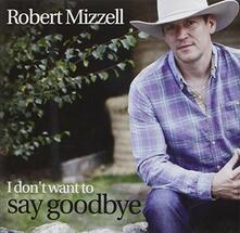 I Don't Want to Say Goodbye - CD Audio di Robert Mizzell