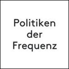 Politiken der Frequenz - Vinile LP di Marcus Schmickler,Julian Rohrhuber