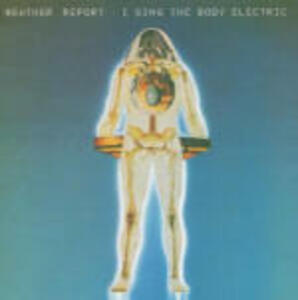 I Sing the Body Electric - CD Audio di Weather Report