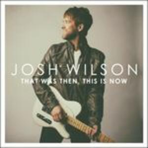 That Was Then, This Is Now - CD Audio di Josh Wilson