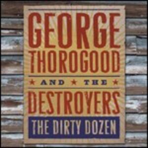 The Dirty Dozen - CD Audio di George Thorogood,Destroyers