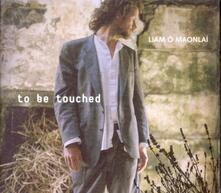 To Be Touched - CD Audio di Liam O Maonlai