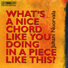 What's a Nice Chord Like You Doing in a Piece Like This - CD Audio di Juhani Nuorvala